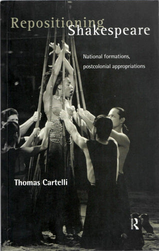 Repositioning Shakespeare: National Formations, Postcolonial Appropriations by Thomas Cartelli