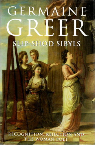 Slip-Shod Sibyls: Recognition, Rejection And The Woman Poet by Germaine Greer
