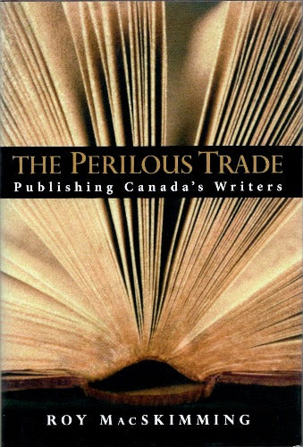 The Perilous Trade: Publishing Canada's Writers by Roy MacSkimming