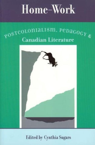Home-work: Postcolonialism, Pedagogy, and Canadian Literature edited by Cynthia Sugars