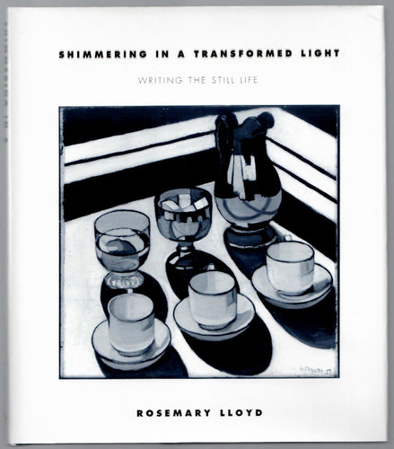 Shimmering in a Transformed Light: Writing the Still Life by Rosemary Lloyd