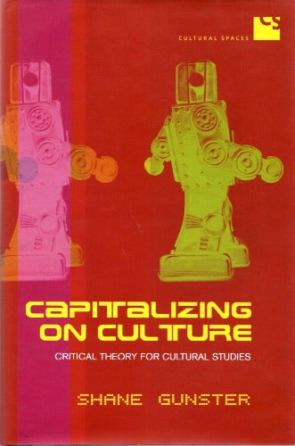 Capitalizing on Culture: Critical Theory for Cultural Studies by Shane Gunster