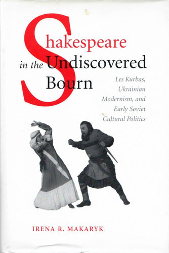 Shakespeare in the Undiscovered Bourn: Les Kurbas, Ukrainian Modernism, and Early Soviet Cultural Politics by Irena R. Makaryk