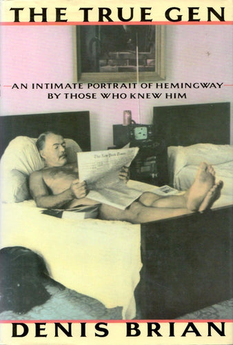 The True Gen: An Intimate Portrait of Ernest Hemingway by Those Who Knew Him by Denis Brian