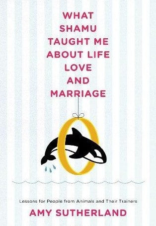 What Shamu Taught Me About Life, Love, and Marriage: Lessons for People from Animals and Their Trainers by Amy Sutherland