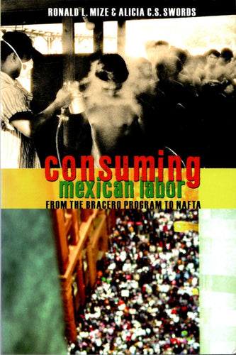Consuming Mexican Labor: From the Bracero Program to NAFTA by Ronald Mize and Alicia Swords