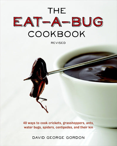 The Eat-a-Bug Cookbook: 40 Ways to Cook Crickets, Grasshoppers, Ants, Water Bugs, Spiders, Centipedes, and Their Kin by David G. Gordon