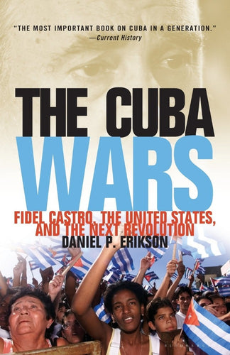 The Cuba Wars: Fidel Castro, the United States, and the Next Revolution by Daniel Erikson