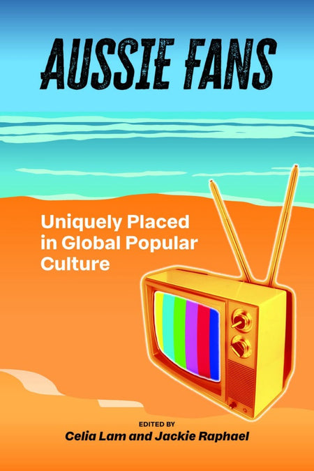 Aussie Fans: Uniquely Placed in Global Popular Culture edited by Celia Lam and Jackie Raphael;