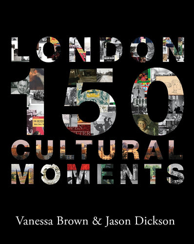 London: 150 Cultural Moments by Vanessa Brown and Jason Dickson