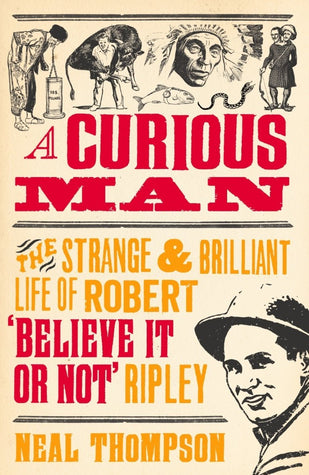 A Curious Man: The Strange & Brilliant Life of Robert 'Believe It or Not' Ripley by Neal Thompson