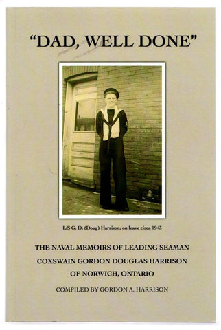 Dad, Well Done: The Naval Memoirs of a Leading Seaman Coxswain Gordon Douglas Harrison of Norwich, Ontario