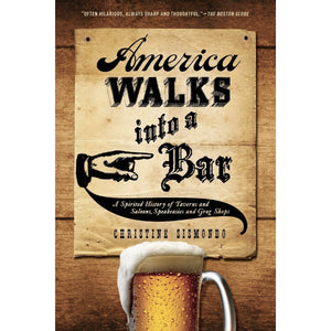 America Walks into a Bar: A Spirited History of Taverns and Saloons, Speakeasies and Grog Shops