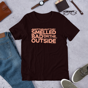 And I Thought They Smelled Bad on the Outside T-Shirt