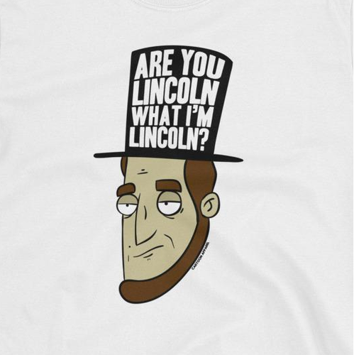 Are You Lincoln What I'm Lincoln? T-Shirt
