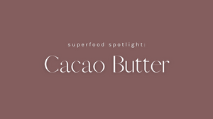 Superfood Spotlight: Cacao Butter