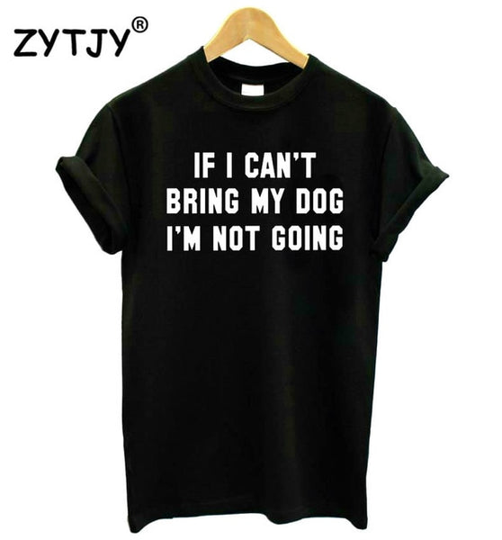 IF I CAN'T BRING MY DOG I'M NOT GOING Women tshirt Cotton Casual Funny t shirt For Lady Girl Top Tee Hipster Drop Ship S-11 - Three Buddies Healthy Dog Treats