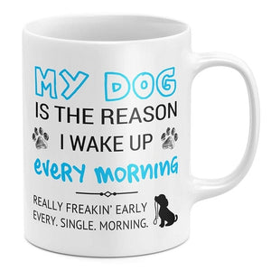 My Dog Is The Reason I Wake Up Early Funny Dog Lover Coffee Mug - Three Buddies Healthy Dog Treats