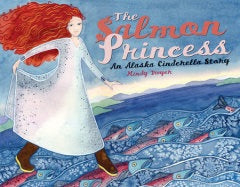 The Salmon Princess: An Alaska Cinderella Story