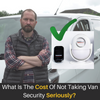 The Cost Of Not Taking Your Van Security Seriously?