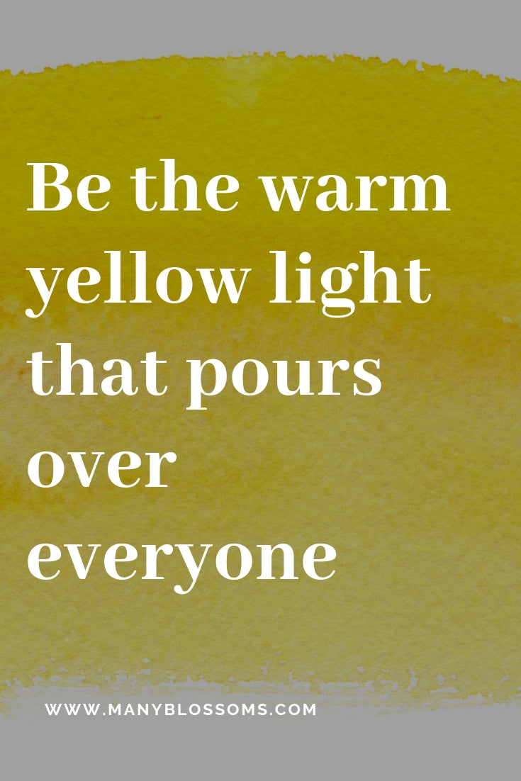 Be the warm yellow light that pours over everyone you love