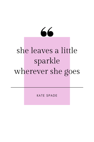 She leaves a little sparkle wherever she goes. -Kate Spade