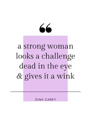 A strong woman looks a challenge dead in the eye & gives it a wink. -Gina Carey