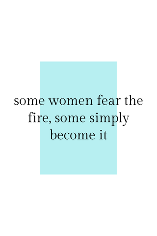 Some women fear the fire, some simply become it.