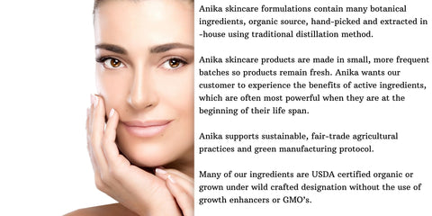 Anika skincare formulations contain many botanical ingredients, organic source, hand-picked and extracted in -house using traditional distillation method.   Anika skincare products are made in small, more frequent batches so products remain fresh. Anika wants our customer to experience the benefits of active ingredients, which are often most powerful when they are at the beginning of their life span.  Anika supports sustainable, fair-trade agricultural practices and green manufacturing protocol.  Many of our ingredients are USDA certified organic or grown under wild crafted designation without the use of growth enhancers or GMO's.