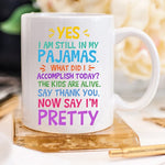 Yes, I Am Still In My Pajamas, Now Say I'm Pretty Mug