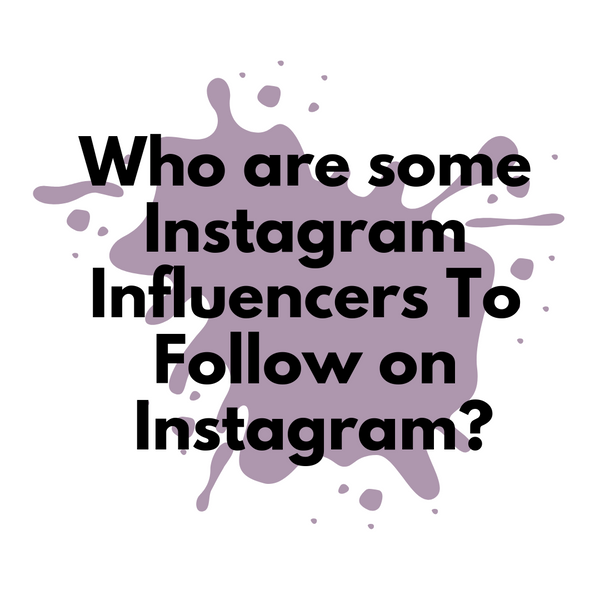 Who are some Instagram Influencers to Follow on Instagram? list of influencers