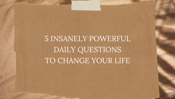 Wednesday Wisdom: 5 Insanely Powerful Daily Questions to Change Your Life