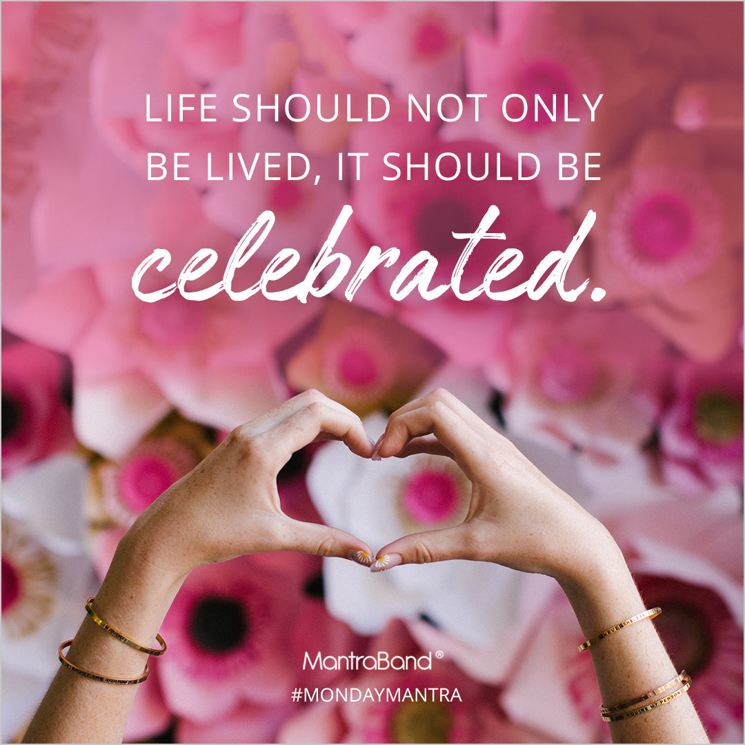 life should not only be lived, it should be celebrated