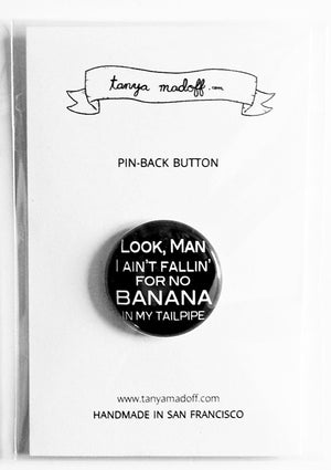 "Look Man I Ain't Fallin' For No Banana In My Tailpipe - 1"" Pin or Magnet"