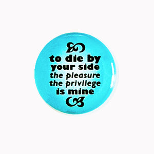 "To Die By Your Side, The Pleasure The Privilege Is Mine - 1"" Pin or Magnet"