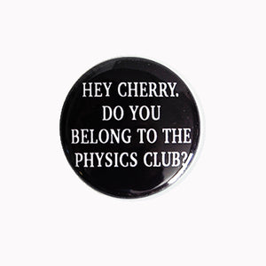 "Hey Cherry. Do You Belong to the Physics Club? - 1"" Pin or Magnet"