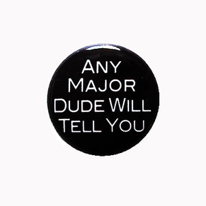 "Any Major Dude Will Tell You - 1"" Pin or Magnet"