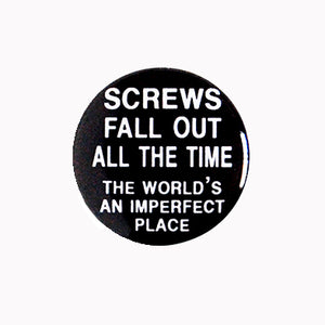 "Screws Fall Out All the Time, The World's An Imperfect Place - 1"" Pin or Magnet"
