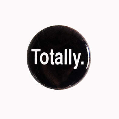 "Totally. - 1"" Pin or Magnet"