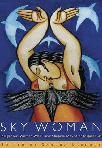 Sky Woman: Indigenous Women Who Have Shaped, Moved, or Inspired Us.