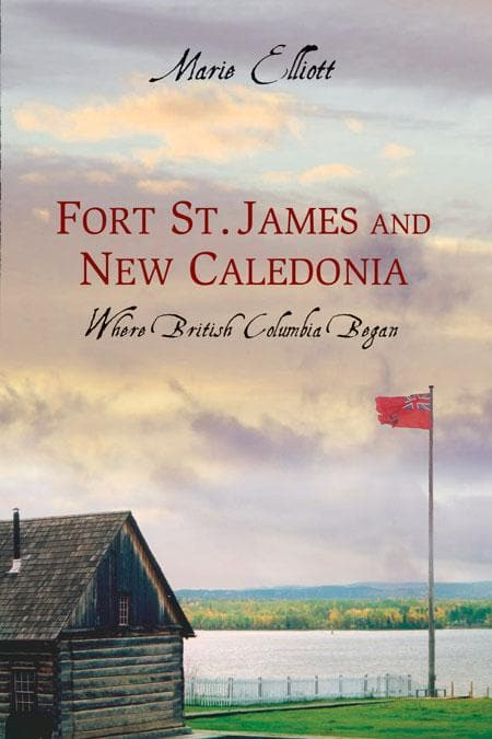Fort St. James and New Caledonia: Where British Columbia Began
