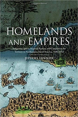 Homelands and Empires: Indigenous Spaces, Imperial Fictions, and Competition for Territory in Northeastern North America, 1690–1763