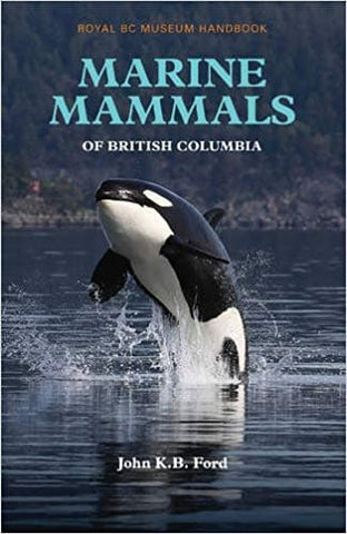 Marine Mammals of British Columbia: Royal BC Museum Handbook