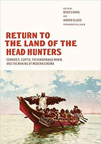 Return to the Land of the Head Hunters: Edward S. Curtis, the Kwakwaka'wakw, and the Making of Modern Cinema