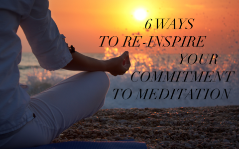 Six Simple Ways To Re-Inspire Your Commitment to Meditation