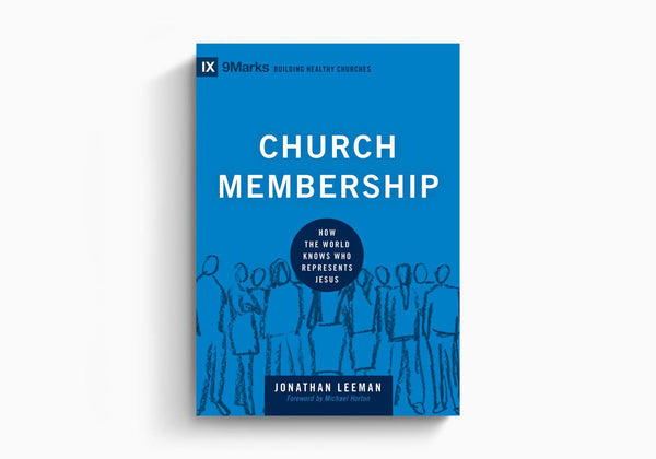 Church Membership: How the World Knows Who Represents Jesus (9Marks Building Healthy Churches)
