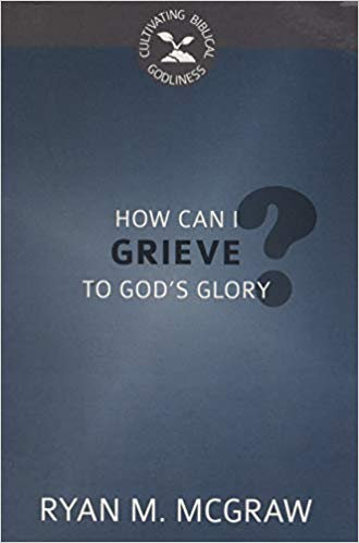 How Can I Grieve to God's Glory? (Cultivating Biblical Godliness)