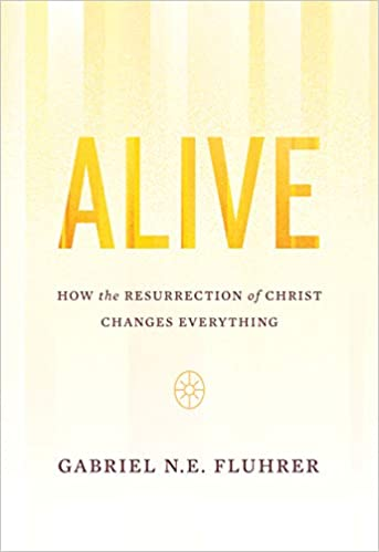 Alive: How the Resurrection of Christ Changes Everything