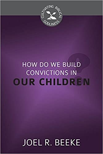 How Do We Plant Godly Convictions in Our Children? (Cultivating Biblical Godliness)
