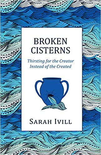 Broken Cisterns: Thirsting for the Creator Instead of the Creation